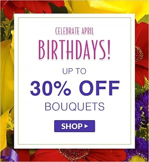 Celebrate April Birthdays! Up to 30% off bouquets! Shop Now.